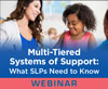 Multi-Tiered Systems of Support: What SLPs Need to Know (Live Webinar)