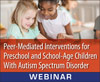 Peer-Mediated Interventions for Preschool and School-Age Children With ASD (On Demand Webinar)