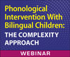 Phonological Intervention With Bilingual Children: The Complexity Approach (On Demand Webinar)