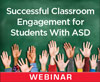 Successful Classroom Engagement for Students With ASD (Live Webinar)