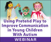 Using Pretend Play to Improve Communication in Young Children With Autism (Live Webinar)
