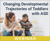 Changing Developmental Trajectories of Toddlers With ASD: Strategies for Bridging Research to Practice (On Demand Webinar)