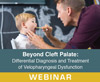Beyond Cleft Palate: Differential Diagnosis and Treatment of Velopharyngeal Dysfunction (Live Webinar)