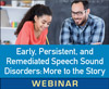 Early, Persistent, and Remediated Speech Sound Disorders: There Is More to the Story (On Demand Webinar)