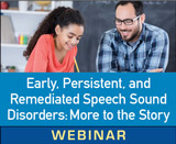 Early, Persistent, and Remediated Speech Sound Disorders: There Is More to the Story (Live Webinar)