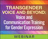 Transgender Voice and Beyond: Voice and Communication Training for Gender Expression (On Demand Webinar)