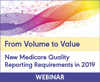 From Volume to Value: New Medicare Quality Reporting Requirements in 2019 (MIPS)