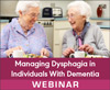 Managing Dysphagia in Individuals With Dementia (Live Webinar)