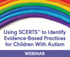 Using SCERTS to Identify Evidence-Based Practices for Children With Autism (Live Webinar)