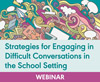 Strategies for Engaging in Difficult Conversations in the School Setting (On Demand Webinar)