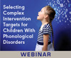 Selecting Complex Intervention Targets for Children With Phonological Disorders (On Demand Webinar)