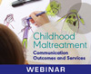 Childhood Maltreatment: Communication Outcomes and Services (On Demand Webinar)