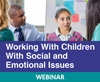 Working With Children With Social and Emotional Issues (Live Webinar)