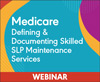 Medicare: Defining and Documenting Skilled SLP Maintenance Services  (On Demand Webinar)