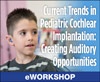 Current Trends in Pediatric Cochlear Implantation: Creating Auditory Opportunities