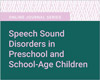 Speech Sound Disorders in Preschool and School-Age Children
