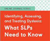 Identifying, Assessing, and Treating Dyslexia: What SLPs Need to Know