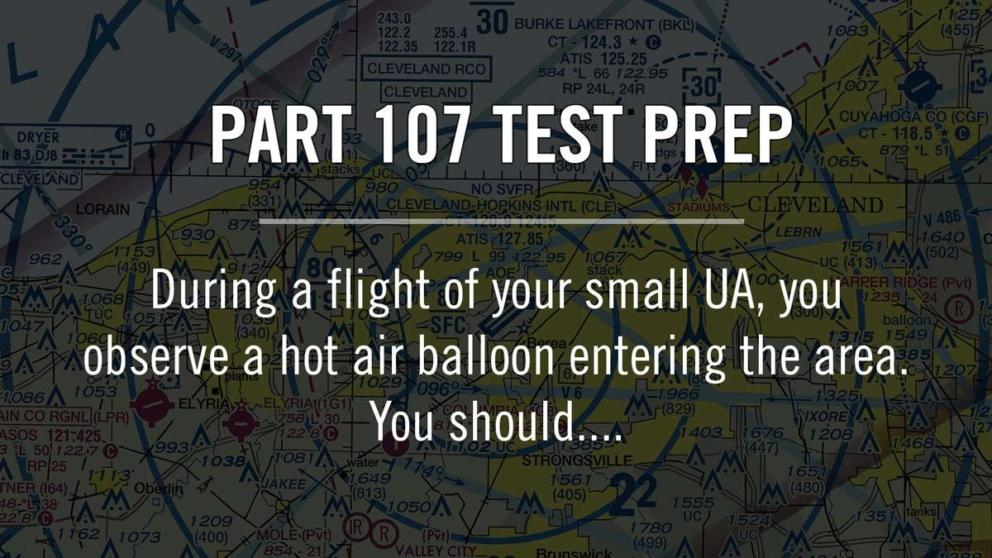 Part 107: During a flight of your small UA, you observe a hot air balloon entering the area. You should.... Banner Image
