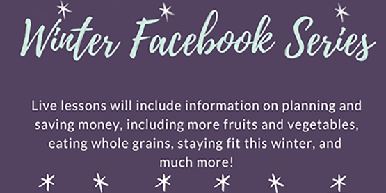 Winter Facebook Series: Live Lessons will include information on planning and saving money, including more fruits and vegetables, eating whole grains, staying fit this winter, and much more!