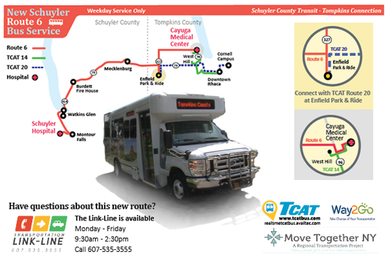 New Route 6 Schuyler County Transit Tompkins Connection travels direct from Schuyler Hospital to Cayuga Medical Center and stops at Watkins Glen, Burdett, Mecklenburg, Enfield Park & Ride.  Two morning routes, one mid - day route and two afternoon routes will help connect residents to medical appointments and jobs between the two counties. Visit Watkins Glen State Park and Catherine Valley Trail using this service.  Easy Connections to TCAT Routes 20 & 14  TCAT Route 20 Runs from Enfield Park & Ride to the Downtown Ithaca hub with continuing service to Cornell University.  TCAT Route 14 travels from Cayuga Medical Center to West Hill and the Downtown Ithaca hub.  Fare: The one - way fare is $2. Monthly pass is $60. TCAT offers FREE transfers to Routes 20 and 14. Riders will need to request the transfer slip from bus drivers. This route is a commuter route, no discounts or route deviation is available.  Have questions about this new route? The Link-Line is available Monday- Friday 9:30am- 2:30pm Call 607-535-3555