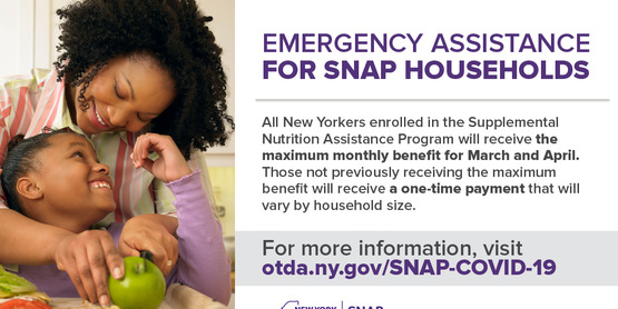 The NYS Office of Temporary and Disability Assistance has announced emergency allotments of SNAP to SNAP households in accordance with the Families First Coronavirus Response Act. These benefits are issued to SNAP households that have not or will not receive the maximum benefit in the months of March and April.