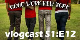 Good Work New York vlogcast season 1 episode 12