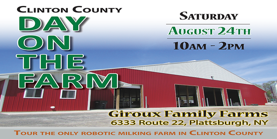 Clinton County Day on the Farm Saturday August 24th 10am- 2pm Giroux Family Farms 6333 Route 22, Plattsburgh, NY Tour the only robotic milking farm in Clinton County