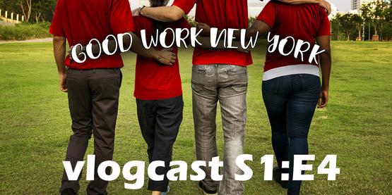 Good Work New York Vlogcast episode 4