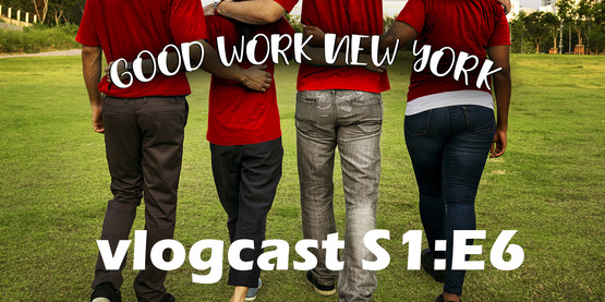 Good Work New York Vlogcast Season 1 Episode 6