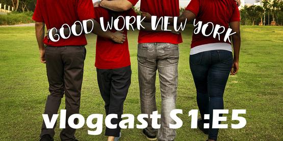Good Work New York Vlogcast Season 1 Episode 5