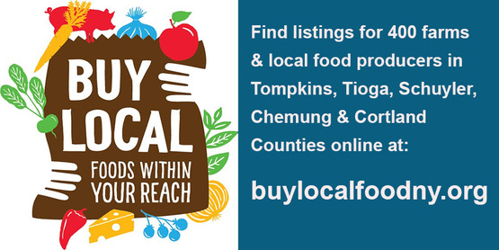 Buy Local Foods within your reach, Find listings for 400 farms and local food producers in Tompkins, Tioga, Schuyler, Chemung and Cortland Counties online at: buylocalfoodny.org
