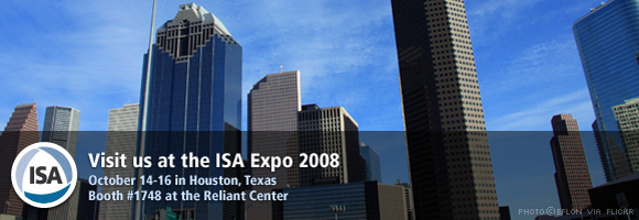Visit us at the ISA Expo 2008 - October 14-16 in Houston, Texas - Booth #1748 at the Reliant Center