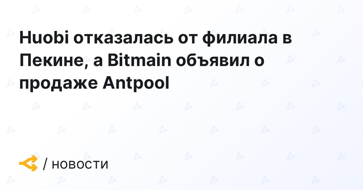 Huobi отказалась от филиала в Пекине, а Bitmain объявил о продаже Antpool