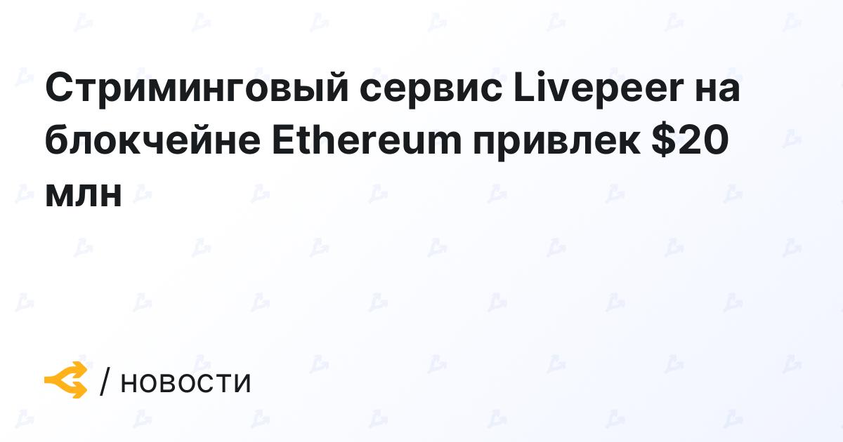 Стриминговый сервис Livepeer на блокчейне Ethereum привлек $20 млн