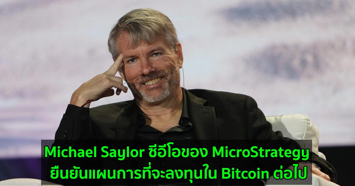 Michael Saylor ซีอีโอของ MicroStrategy ยืนยันแผนการที่จะลงทุนใน Bitcoin ต่อไป