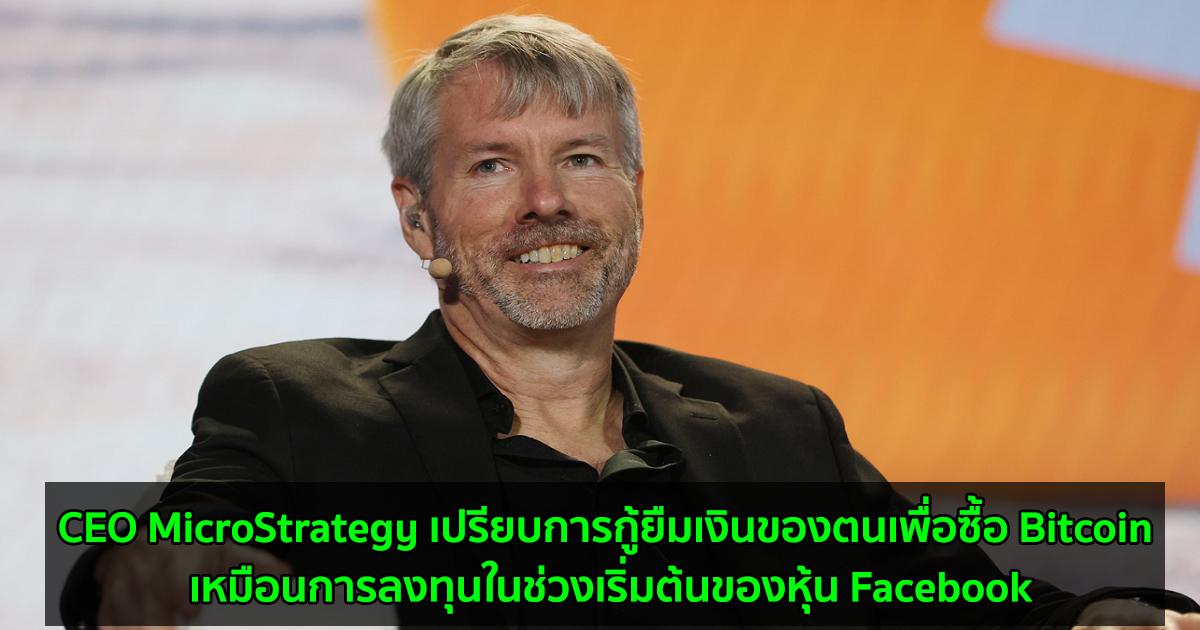 CEO MicroStrategy เปรียบการกู้ยืมเงินของตนเพื่อซื้อ Bitcoin เหมือนการลงทุนในช่วงเริ่มต้นของหุ้น Facebook