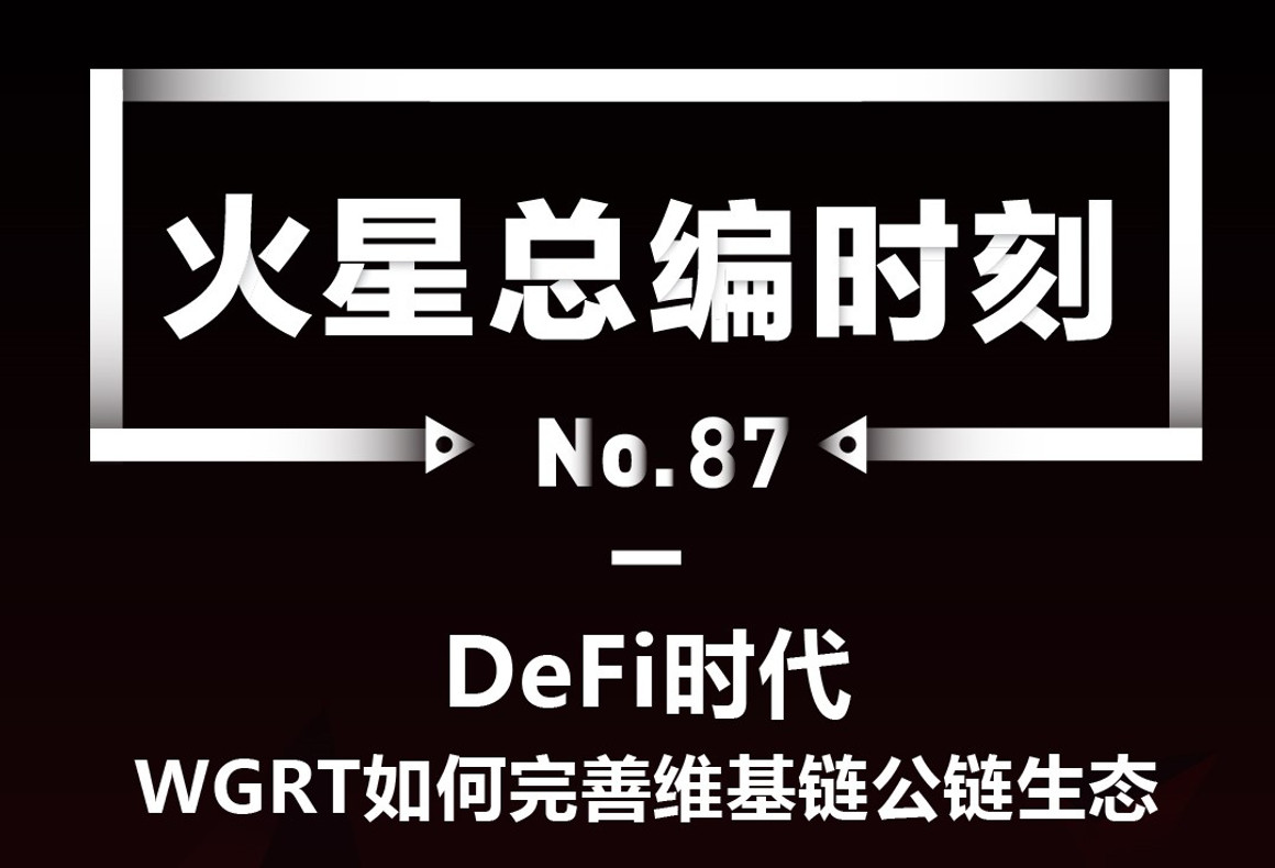 DeFi时代,WGRT如何完善维基链公链生态   火星总编时刻No.87