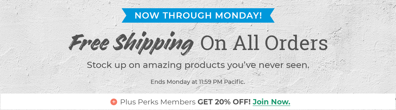 Now through Monday! Free shipping on all orders. Stock up on amazing products you've never seen. Ends Monday at 11:59 PM Pacific. Plus perks members get 20% off. Join now.