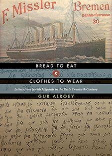 BREAD TO EAT AND CLOTHES TO WEAR: LETTERS FROM JEWISH MIGRANTS IN THE EARLY TWENTIETH CENTURY , By Gur Alroey