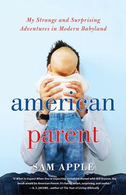 Raising Kids Today: Sam Apple?s new memoir, ?American Parent.?