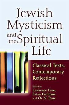 Jewish Mysticism and the Spiritual Life: Classical Texts, Contemporary Reflections, By Lawrence Fine, Eitan Fishbane, and Or N. Rose