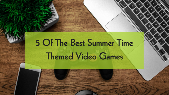 What are the best video games to play this summer ? 5 Of The Best Summer Time Themed Video Games from the gaming experts at Game Truck Memphis