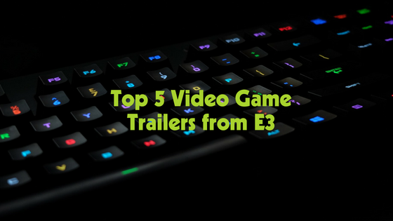 Top 5 Video Game Trailers from E3