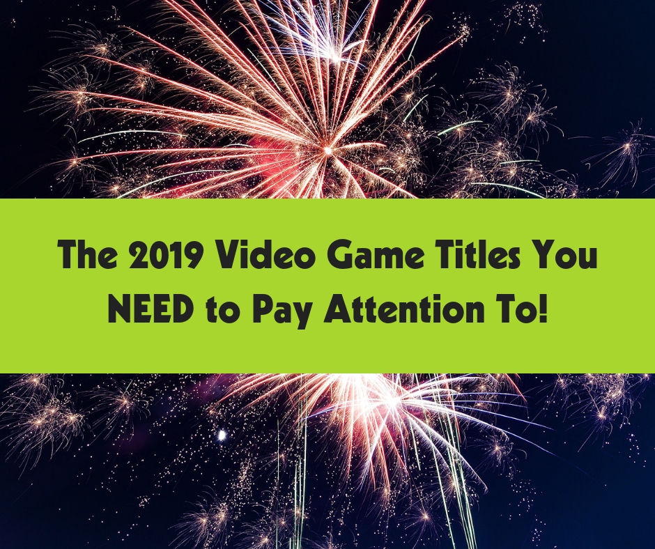 The 2019 Video Game Titles You NEED to Pay Attention To!