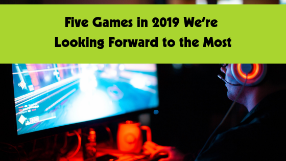 Five Games in 2019 We're Looking Forward to the Most