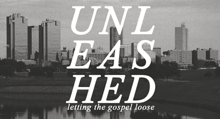 Unleashed: Letting the Gospel Loose