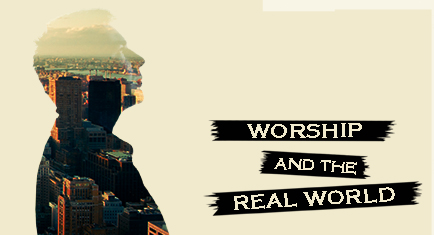 Worship and the Real World
