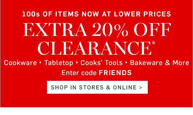 100s OF ITEMS NOW AT LOWER PRICES - EXTRA 20% OFF CLEARANCE* ON SAVINGS ALREADY UP TO 75% - Enter code FRIENDS - SHOP IN STORES & ONLINE