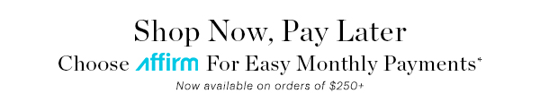 SHOP NOW, PAY LATER WITH AFFIRM*