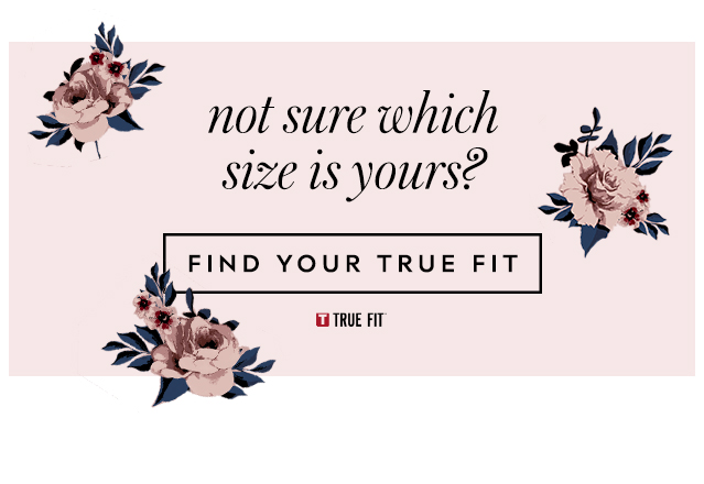 not sure which size is yours? FIND YOUR TRUE FIT.